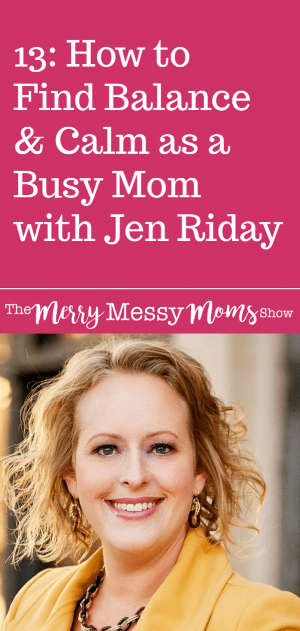 How to Find Balance and Calm as a Busy Mom with Jen Riday on The Merry Messy Moms Show