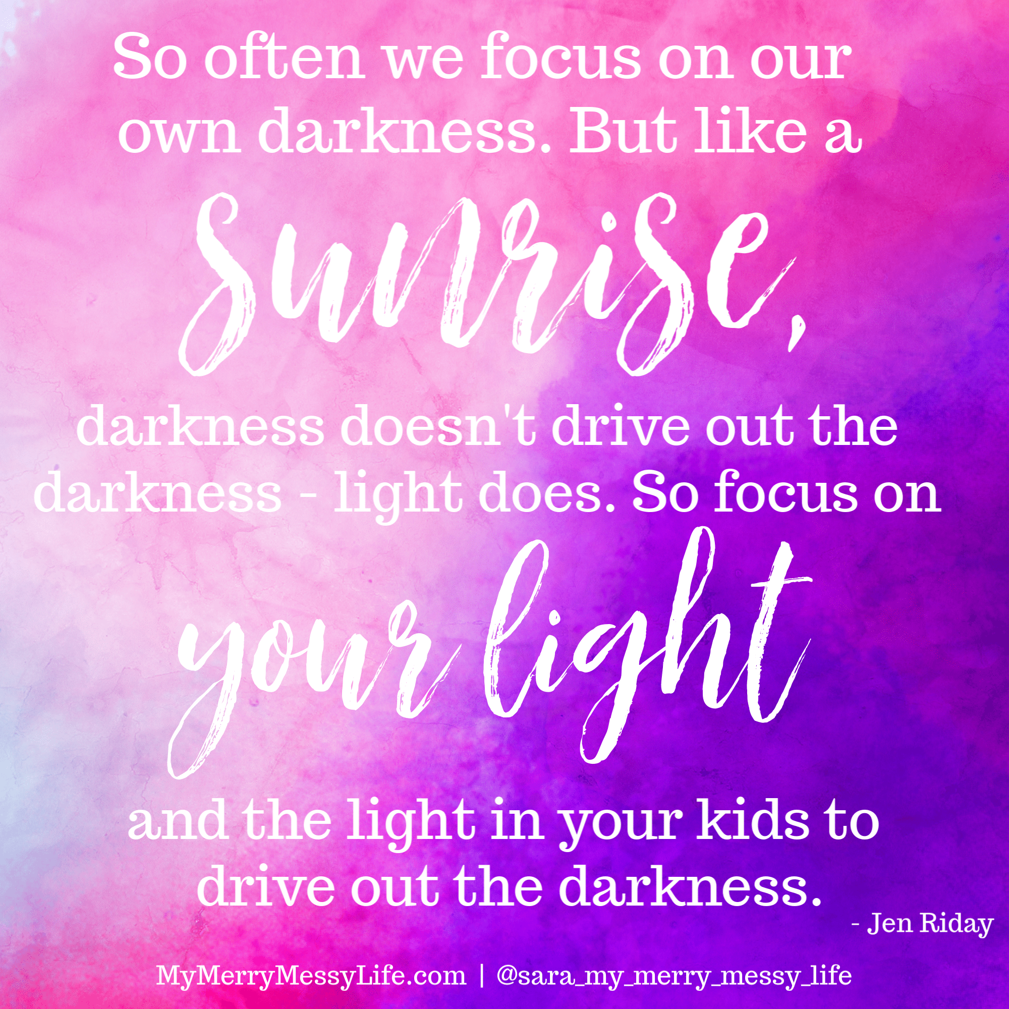 So often we focus on our darkness. But like a sunrise, darkness doesn't drive out darkness - light does. So focus on your light and the light in your kids to drive out the darkness. Jen Riday on The Merry Messy Moms Show